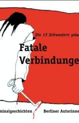 Fatale Verbindungen. Kriminalgeschichten Berliner Autorinnen.